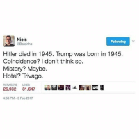 Instagram, Memes, and Hitler: Niels  Following  Baleinho  Hitler died in 1945. Trump was born in 1945.  Coincidence? I don't think so.  Mistery? Maybe.  Hotel? Trivago  RETWEETS LIKES  26,932 31,647  26,932 31,847S  :56 PM-5 Feb 2017 If you're not following @pubity you might as well delete Instagram