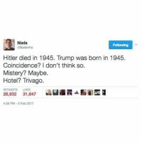This is amazing 😂😂: Niels  GBaleinho  Hitler died in 1945. Trump was born in 1945.  Coincidence? I don't think so.  Mistery? Maybe.  Hotel? Trivago.  26,932  31,647  4:56 PM-5 Foto 2017 This is amazing 😂😂