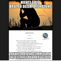 Memes, Rough, and 🤖: NIENTEMEPIU  BRUTTO DELLA FRIENDZONE  INFERNO  CANTO I.  IL SUPERUOVO  MIDwAY upon the jonrney of our life  I found myself within a forest dark,  For the straightforward pathwny had been lost.  Ah me! how hard a thing it is to say  What was this forest savage, rough, and stern, s  Which in the very thought renews the fear.  So bitter is it, death is little more  But of the good to treat, which there I fonnd,  TRANNELADIVINACIMIMEDIALN  INGLESEQUELLANEDAERGASTOLO L-o-s-c-h-i-f-o-. Dall'Agorà del Superuovo, il nostro gruppo ufficiale. Un'idea di Giacomo Iardella.
