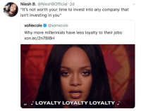 """Blackpeopletwitter, Gif, and Millennials: Niesh B. @NieshBOfficial 2d  """"It's not worth your time to invest into any company that  isn't investing in you""""  xoNecole @xonecole  Why more millennials have less loyalty to their jobs  xon.ec/2n7816H  LOYALTY LOYALTY LOYALTY  GIF <p>Keep it moving 👏🏿 (via /r/BlackPeopleTwitter)</p>"""