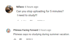 this reply makes me laugh: Nifaco 6 hours ago  Can you stop uploading for 5 minutes?  I need to study!!!  Phineas Facing Forward 3 hours ago  Phineas says no studying during summer vacation.  DEDIV this reply makes me laugh