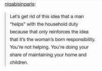 "Not Helping: nigabisinparis.  Let's get rid of this idea that a man  ""helps"" with the household duty  because that only reinforces the idea  that it's the woman's born responsibility  You're not helping. You're doing your  share of maintaining your home and  children."