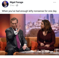 Nigel Farage, Nonsense, and One: Nigel Farage  5 hrs S  When you've had enough lefty nonsense for one day