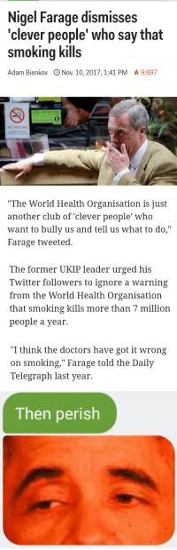 """Club, Smoking, and Twitter: Nigel Farage dismisses  'clever people' who say that  smoking kills  Adam Bienkov ONov. 10, 2017,1:41 PM 9,697  5  NO SMOKING   """"The World Health Organisation is just  another club of 'clever people' who  want to bully us and tell us what to do,""""  Farage tweeted.   The former UKIP leader urged his  Twitter followers to ignore a warning  from the World Health Organisation  that smoking kills more than 7 million  people a year.   """"I think the doctors have got it wrong  on smoking,"""" Farage told the Daily  Telegraph last year.   Then perish"""