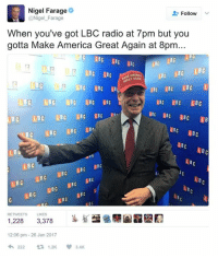 Dank Memes, Nigel Farage, and Ira: Nigel Farage  Follow  @Nigel Farage  When you've got LBC radio at 7pm but you  gotta Make America Great Again at 8pm...  LBC LBC LBC  LBC  LBC  L BC  LBC  LBC  LBC  T AGAIN  LBC  LBC LBC LBC  LBC  LBC LBC LBC  LBC  IBC IBC LBC  BC LBC LBC LBC  LBC  IRA  LBC LBC LB  LBC  LBA  C LBC LBC  LBC  LBC  Lec  L BC  LBC  Br  BIC  LB  LBC  LBC  (LBC  BC  LBC  RETWEETS LIKES  1,228 3,378  12:06 pm 26 Jan 2017  222  t 1.2K 3.4K It's real