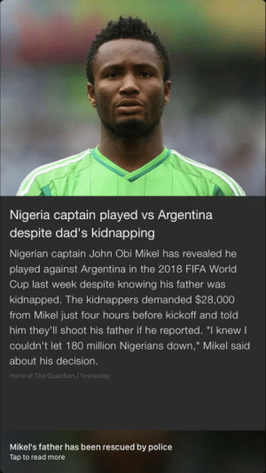 "A true Respect: Nigeria captain played vs Argentina  despite dad's kidnapping  Nigerian captain John Obi Mikel has revealed he  played against Argentina in the 2018 FIFA World  Cup last week despite knowing his father was  kidnapped. The kidnappers demanded $28,000  from Mikel just four hours before kickoff and told  him they'll shoot his father if he reported. ""I knew  couldn't let 180 million Nigerians down,"" Mikel said  about his decision.  more at The Guardian /Yesterday  Mikel's father has been rescued by police  Tap to read more A true Respect"