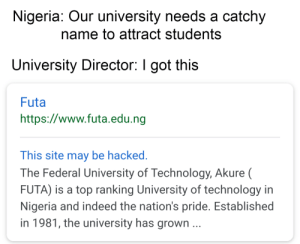 Dank, Memes, and Reddit: Nigeria: Our university needs a catchy  name to attract students  University Director: I got this  Futa  http://www.futa.edu.ng  This site may be hacked.  The Federal University of Technology, Akure (  FUTA) is a top ranking University of technology in  Nigeria and indeed the nation's pride. Established  in 1981, the university has grown ... Very catchy indeed by MrMessat FOLLOW 4 MORE MEMES.