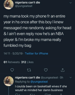 absolutelynotme_irl: nigerians can't die  @yungeateat  my mama took my phone fr an entire  year in hs once after this boy knew  messaged me randomly asking for head  &l ain't even reply now he's an NBA  player & I'm broke my mama really  fumbled my bag  14:11 · 5/20/19· Twitter for iPhone  61 Retweets 312 Likes  nigerians can't die @yungeateat · 5h  Replying to @yungeateat  I coulda been on basketball wives if she  would've minded her damn business  66 absolutelynotme_irl