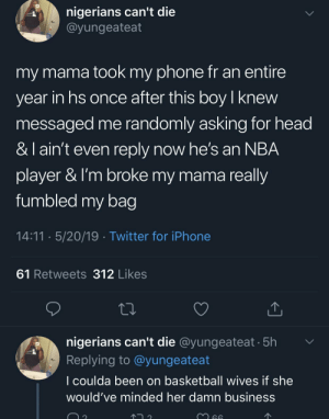 Another example of a parent holding their child back from greatness 😔: nigerians can't die  @yungeateat  my mama took my phone fr an entire  year in hs once after this boyl knew  messaged me randomly asking for head  & I ain't even reply now he's an NBA  player & I'm broke my mama really  fumbled my bag  14:11 5/20/19 Twitter for iPhone  61 Retweets 312 Likes  nigerians can't die @yungeateat 5h  Replying to @yungeateat  l coulda been on basketball wives if she  would've minded her damn business Another example of a parent holding their child back from greatness 😔