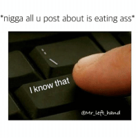 """""""nigga all u post about is eating ass  that  I know  @Mr left hand pretty much.. so if u don't like it go to your pg-13 page .. grown folk talk round here.. lmao GM morningfuckery foh asseater facts"""