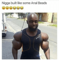 Arms looking like milk duds: Nigga built like some Anal Beads Arms looking like milk duds