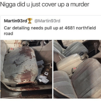 Ass, Funny, and Murder: Nigga did u just cover up a murder  Martin93rd''. @Martin93rd  Car detailing needs pull up at 4681 northfield  road Really tryna eat some ass rn • ➫➫➫ Follow @Staggering for more funny posts daily!