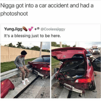The fuck..😕😂😂: Nigga got into a accident and had a  acar photoshoot  Yung Jigg  @Coolassjiggy  It's a blessing just to be here. The fuck..😕😂😂