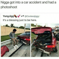 Forreal though 😩🙏 https://t.co/lmboLTFI3B: Nigga got into a car accident and had a  photoshoot  YungJigg◆ Vy +® @Coolassj.ggy  It's a blessing just to be here. Forreal though 😩🙏 https://t.co/lmboLTFI3B