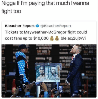 Who y'all betting on 🤔: Nigga If I'm paying that much I wanna  fight too  Bleacher Reportネ@BleacherReport  Tickets to Mayweather-McGregor fight could  cost fans up to $10.000卤菌ble.ac/2ujtWi  OR  SAT  OR Who y'all betting on 🤔