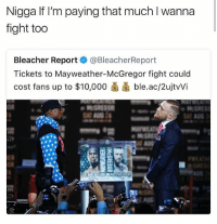Who ya'll betting on 🤔 • ➫➫ Follow @savagememesss for more posts daily: Nigga If I'm paying that much l wanna  fight too  Bleacher Report @BleacherReport  Tickets to Mayweather-McGregor fight coulc  cost fans up to $10,000菌菌ble.ac/2ujtWi  oR Who ya'll betting on 🤔 • ➫➫ Follow @savagememesss for more posts daily