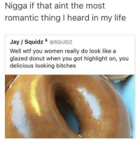 Jay, Life, and Wtf: Nigga if that aint the most  romantic thing I heard in my life  Jay Squidz  SQUIDZ  Well wtf you women really do look like a  glazed donut when you got highlight on, you  delicious looking bitches Forreal though https://t.co/o4u4b41TU4