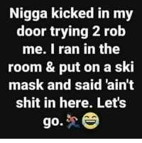 Bruh, Shit, and Mask: Nigga kicked in my  door trying 2 rob  me. I ran in the  room & put on a ski  mask and said 'ain't  shit in here. Let's  0 Bruh...😩😂 https://t.co/uRYpaS5dHt