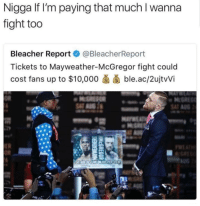 Blackpeopletwitter, Mayweather, and Bleacher Report: Nigga lf I'm paying that much I wanna  fight too  Bleacher Reportネ@BleacherReport  Tickets to Mayweather-McGregor fight could  cost fans up to $10,000 ble.ac/2ujtWi <p>If I spend that much they better sweat on me or punch me ! (via /r/BlackPeopleTwitter)</p>