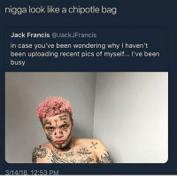 Chipotle, Funny, and Goals: nigga look like a chipotle bag  Jack Francis @JackJFrancis  in case you've been wondering why I haven't  been uploading recent pics of myself... I've been  busy  3/14/18, 12:53 PM Look like etch a sketch juices was thrown at him @larnite • ➫➫➫ Follow @Staggering for more funny posts daily! • (Ignore: memes like4like funny music love comedy goals fortnite)