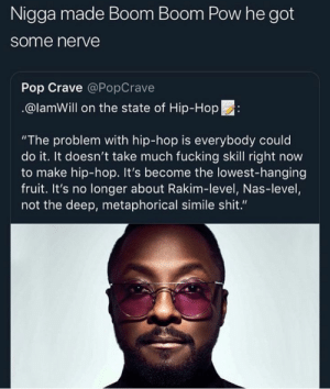 "When he said GOTTA GET THAT BOOM BOOM BOOM i felt some typa way 😌💞 by le0nicolas MORE MEMES: Nigga made Boom Boom Pow he got  some nerve  Pop Crave @PopCrave  @lamWill on the state of Hip-Hop:  ""The problem with hip-hop is everybody could  do it. It doesn't take much fucking skill right now  to make hip-hop. It's become the lowest-hanging  fruit. It's no longer about Rakim-level, Nas-level,  not the deep, metaphorical simile shit."" When he said GOTTA GET THAT BOOM BOOM BOOM i felt some typa way 😌💞 by le0nicolas MORE MEMES"