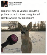 America, Bambi, and Funny: Nigga Narration  @NiggaNarration  Reporter: how do you feel about the  political turmoil in America right now?  Bambi: where's my fuckin mom Poor Bambi