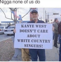 Kanye, Memes, and Good: Nigga  none us do  of  KANYE WEST  DOESN'T CARE  ABOUT  WHITE COUNTRY  SINGERS! The only thing you could really vote me for is Repost or Newcomer if you want. Too many good OC people - 🎭🎭🎭 Follow @typicalterome for more!