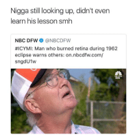 Y'all did him wrong 😩😂 https://t.co/jHSZW7Wy6K: Nigga still looking up, didn't even  learn his lesson smh  NBC DFW@NBCDFW  #ICYMI: Man who burned retina during 1962  eclipse warns others: on.nbcdfw.com/  sngdU1w  KGW Y'all did him wrong 😩😂 https://t.co/jHSZW7Wy6K