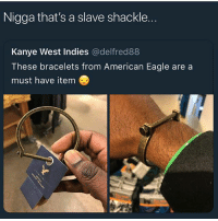 Lmao tf is that 😂😂: Nigga that's a slave shackle.  Kanye West Indies @delfred88  These bracelets from American Eagle are a  must have item Lmao tf is that 😂😂