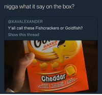 Anaconda, Baked, and Cats: nigga what it say on the box?  @XAVALEXANDER  Y'all call these Fishcrackers or Goldfish?  Show this thread  BAKED  SNACK CRACKERS  FINNO  Cheddar  CHoo NO ARTIFICIAED  100% FLAVORS  SOUR  REAL  SE PRESERVATIVEs What period y'all in? @larnite • ➫➫➫ Follow @Staggering for more funny posts daily! • (Ignore: memes dank funny cats insta love me goals happy ligmaballs love twitter)