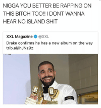 He better write it himself too @savagememesss: NIGGA YOU BETTER BE RAPPING ON  THIS BITCH TOO!! I DONT WANNA  HEAR NO ISLAND SHIT  XXL Magazine XXL  Drake confirms he has a new album on the way  trib.al/lhJNz9z He better write it himself too @savagememesss