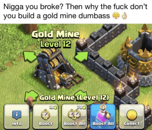 """Funny, Life, and Meme: Nigga you broke? Then why the fuck don't  you build a gold mine dumbass  Gold MİNe  12  Level  Gold MiNe (Level 12)  0O  ld  collect  NfO  NI  Boost  BoostAII Boost Al I wanna say something. Writing """"me"""" ,""""her"""", """"my life"""" on images isn't funny anymore. Ralph bunny meme has been normified in 1 day, everyone is spamming memes on that format. STOP THIS. I heard memeconomy is for new ideas and templates, like this clash of clans original meme. [see comments for rest]"""