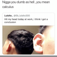 Dumb, Funny, and Head: Nigga you dumb as hell , you mean  calculus  Luisito.. @Sb_luisito300  Hit my head today at work, i think i got a  conclusion These niggas dumb it's a confusion LMAO
