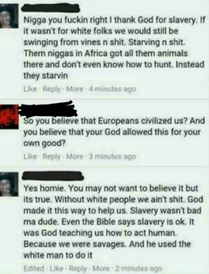 Africa, Animals, and Bad: Nigga you fuckin right I thank God for slavery. If  it wasn't for white folks we would still be  swinging from vines n shit. Starving n shit.  Them niggas in Africa got all them animals  there and don't even know how to hunt. Instead  they starvin  Like Reply More 4 minutes ageo  So you believe that Europeans civilized us? And  you believe that your God allowed this for your  own good?  Like Reply More 3 minutes ago  Yes homie. You may not want to believe it but  its true. Without white people we ain't shit. God  made it this way to help us. Slavery wasn't bad  ma dude. Even the Bible says slavery is ok. It  was God teaching us how to act human.  Because we were savages. And he used the  white man to do it  Edited Like Reply- More 2 minutes ago memehumor:  slavery was the best! no seriously!