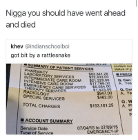 <p>I'd rather die (via /r/BlackPeopleTwitter)</p>: Nigga you should have went ahead  and died  khev @indianschoolboi  got bit by a rattlesnake  SUMMARY OF PATIENT SERVICES  PHARMACY  LABORATORY SERVICES  contact our  status of y  | ■FREQ1  a. Can  $83,341.25  $22,433.00  TEMEDIATE CARE ROOM $21.2250  INTENSIVE CARE ROOM  EMERGE  $17,766.00 A. Yes  ERAPY SY CARE SECES $5.584.00  $1,423.00 a. Car  $947.00 A. Ye  RADIOLOGY  SPECIAL SERVICES  $462.00  Q. W  $153,161.25 A. P  TOTAL CHARGES  ■ ACCOUNT SUMMARY  07/04/15 to 07/09/15  EMERGENCY-IP  Service Date  pe of Service <p>I'd rather die (via /r/BlackPeopleTwitter)</p>