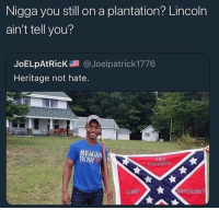 Deactivated but accidentally just reactivated my page so can I get a YeeYee for the one time 🤠: Nigga you still on a plantation? Lincoln  ain't tell you?  JoELpAtRicK@Joelpatrick 1776  Heritage not hate  USH Deactivated but accidentally just reactivated my page so can I get a YeeYee for the one time 🤠