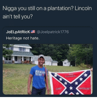 YEEEHAWWW: Nigga you still on a plantation? Lincoln  ain't tell you?  JoELpAtRicK@Joelpatrick1776  Heritage not hate.  REAG  BUSH YEEEHAWWW