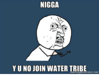 NIGGA  YUNO JOIN WATER TRIBE  net  memegenerator Shhh it's midnight.