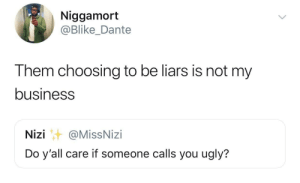 Dank, Memes, and Target: Niggamort  @Blike_Dante  Them choosing to be liars is not my  business  Nizi@MissNizi  Do y'all care if someone calls you ugly? The only person that isn't a liar is my mom by boleabetes MORE MEMES