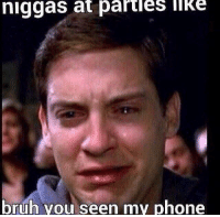 bruh: niggas at partles liKe  bruh you seen my phone