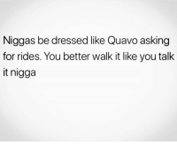 Funny, Quavo, and Asking: Niggas be dressed like Quavo asking  for rides. You better walk it like you talk  it nigga 😂🚶🏽‍♂️🚶🏽‍♂️🚶🏽‍♂️🚶🏽‍♂️