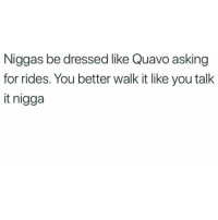 Memes, Quavo, and Mean: Niggas be dressed like Quavo asking  for rides. You better walk it like you talk  it nigga I mean.... I'm just saying 🤷 shepost♻♻