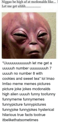 "Niggas be high afat mcdonalds like...  Let me get uhhh.................  ""Uuuuuuuuuuuuh let me get a  uuuuuh number uuuuuuuuh 7  uuuuh no number 8 with  cookies and sweet tea"" lol lmao  lmfao meme memes pictures  picture joke jokes mcdonalds  high alien uuuuh funny toofunny  funnymeme funnymemes  funny picture funnypictures  funny joke funnyjokes hysterical  hilarious true facts tootrue  it belikethatsometimes"