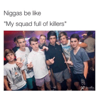 """Meanwhile...: Niggas be like  """"My squad full of killers"""" Meanwhile..."""