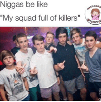 """😂😂😂😂😂😂😂 no chill ,tag the squad 😂: Niggas be like  """"My squad full of killers  NSTAG  NOCHY 😂😂😂😂😂😂😂 no chill ,tag the squad 😂"""