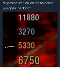 "Be Like, Guns, and Memes: Niggas be like"" na ion got no points  you open the door ""  11880  3270  5330  6750  @ blackarot ""Bruh I cant open it I need this to pack a punch my guns"" 🤣💯"