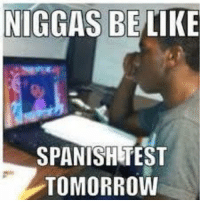 Meme Monster has the funniest memes ever created.So Like & Share: NIGGAS BE LIKE  SPANISHETEST  TOMORROW Meme Monster has the funniest memes ever created.So Like & Share