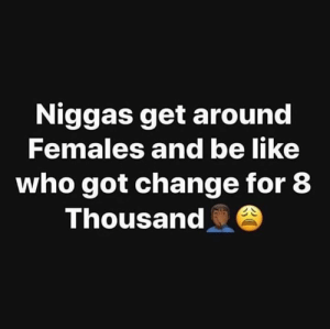 😩💀: Niggas get around  Females and be like  who got change for 8  Thousand 😩💀