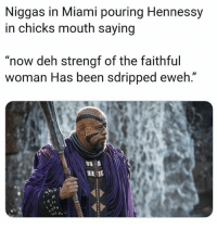 "Hennessy, Dank Memes, and Been: Niggas in Miami pouring Hennessy  in chicks mouth saying  ""now deh strengf of the faithful  woman Has been sdripped eweh."" 😂😂😂😂😂 all kinds of trains 🚂🚂🚂 being ran 🏃🏾🏃🏾🏃🏾🤰🤰🤰 Miami"