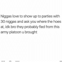 Hoes, Love, and Memes: Niggas love to show up to parties with  30 niggas and ask you where the hoes  at, idk bro they probably fled from this  army platoon u brought Smhhh what these boys be thinking??